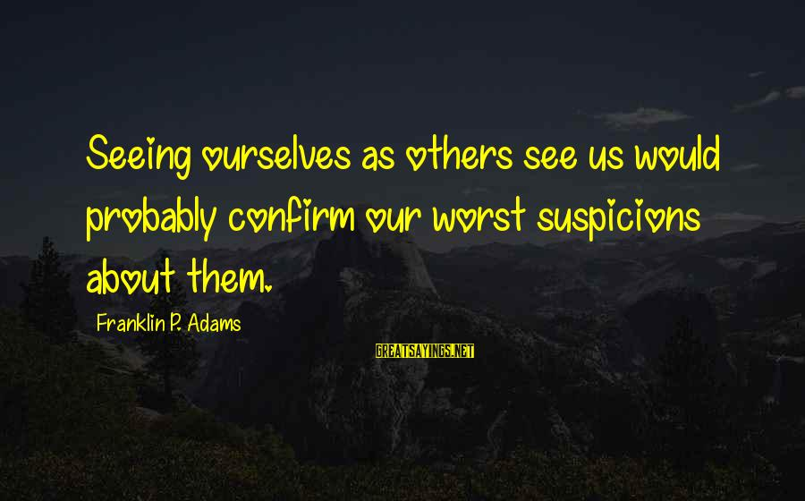 Canlit Sayings By Franklin P. Adams: Seeing ourselves as others see us would probably confirm our worst suspicions about them.