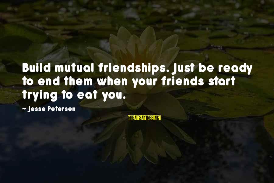 Canlit Sayings By Jesse Petersen: Build mutual friendships. Just be ready to end them when your friends start trying to