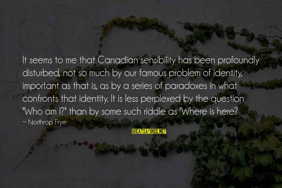 Canlit Sayings By Northrop Frye: It seems to me that Canadian sensibility has been profoundly disturbed, not so much by