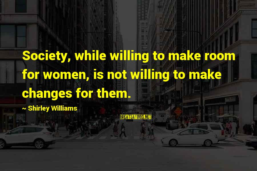 Canlit Sayings By Shirley Williams: Society, while willing to make room for women, is not willing to make changes for