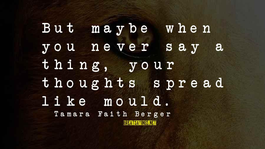 Canlit Sayings By Tamara Faith Berger: But maybe when you never say a thing, your thoughts spread like mould.