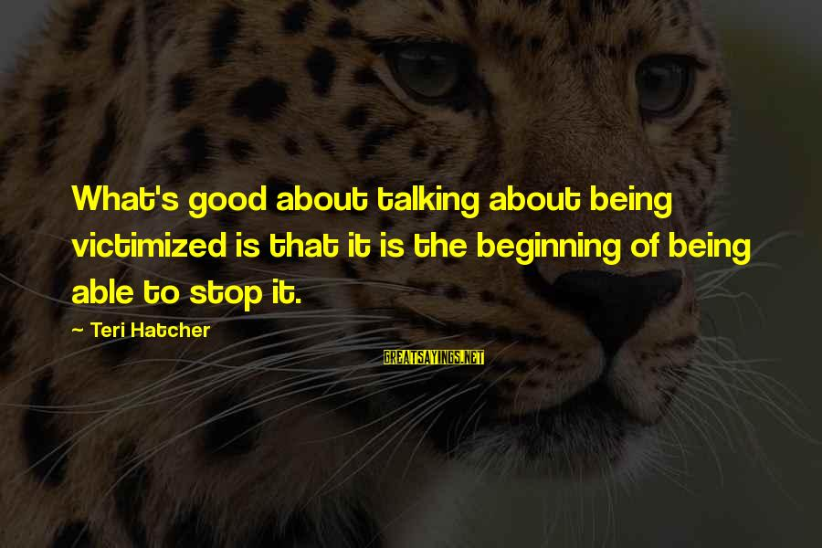 Canlit Sayings By Teri Hatcher: What's good about talking about being victimized is that it is the beginning of being