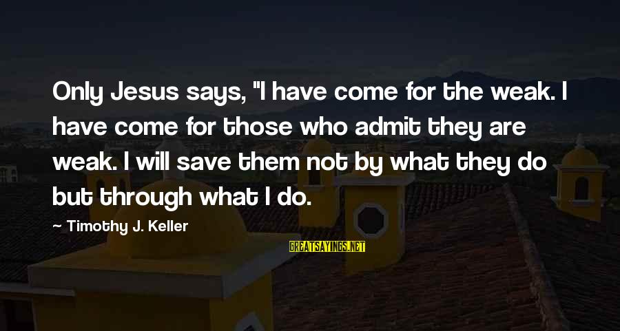 """Canlit Sayings By Timothy J. Keller: Only Jesus says, """"I have come for the weak. I have come for those who"""