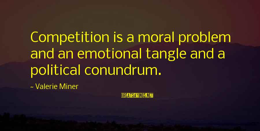 Canlit Sayings By Valerie Miner: Competition is a moral problem and an emotional tangle and a political conundrum.