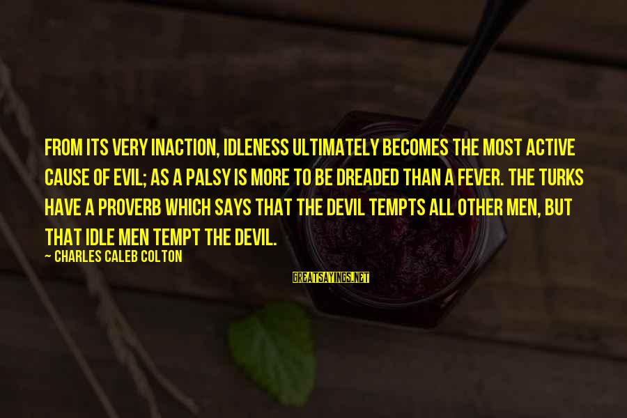 Cannolli Sayings By Charles Caleb Colton: From its very inaction, idleness ultimately becomes the most active cause of evil; as a