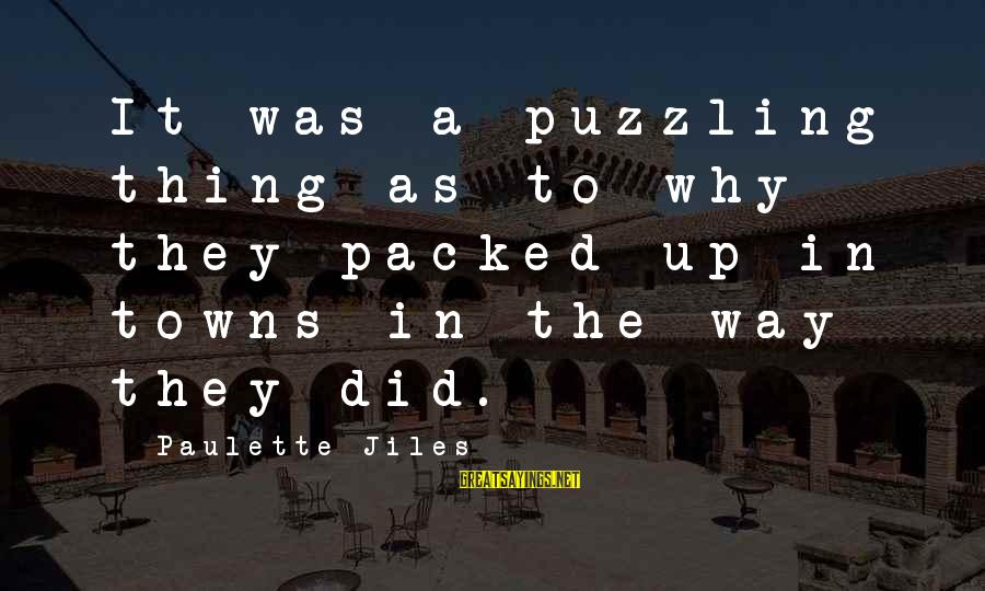 Cannolli Sayings By Paulette Jiles: It was a puzzling thing as to why they packed up in towns in the