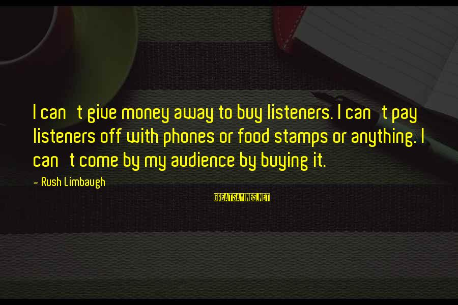 Cannolli Sayings By Rush Limbaugh: I can't give money away to buy listeners. I can't pay listeners off with phones