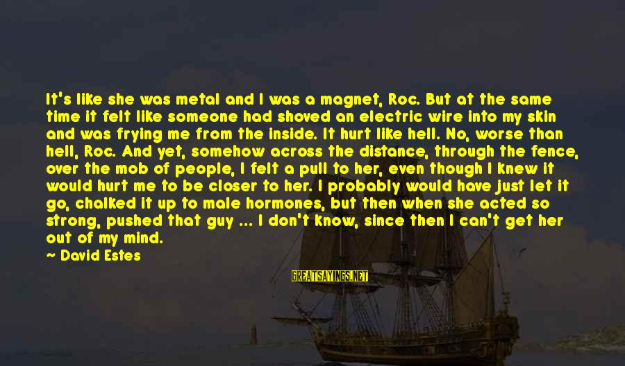 Can't Get Over A Guy Sayings By David Estes: It's like she was metal and I was a magnet, Roc. But at the same