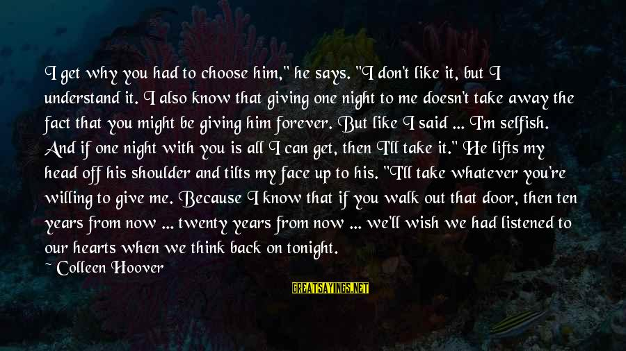 "Can't Give Up Now Sayings By Colleen Hoover: I get why you had to choose him,"" he says. ""I don't like it, but"