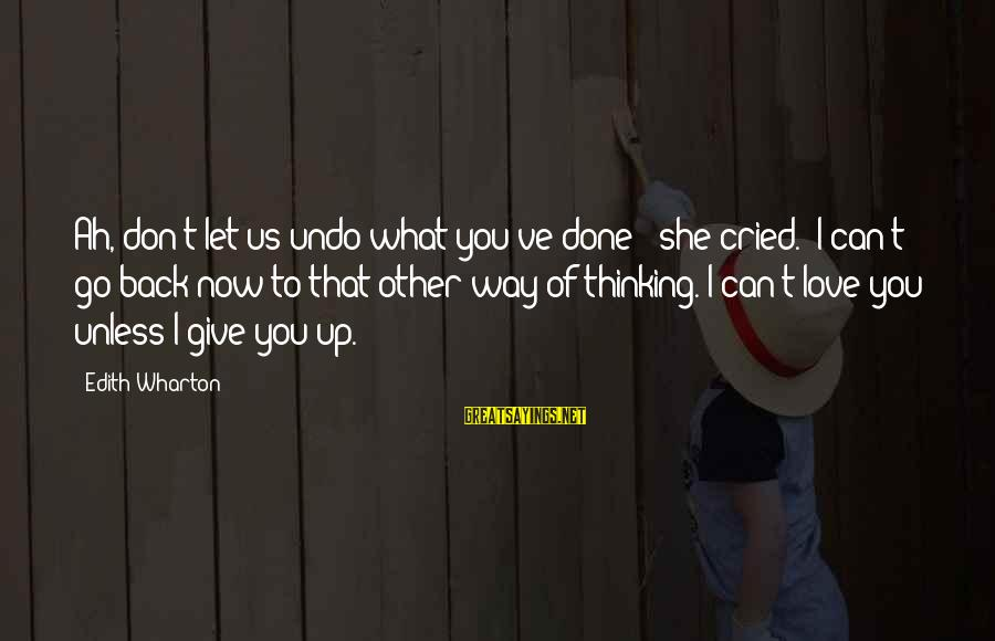 Can't Give Up Now Sayings By Edith Wharton: Ah, don't let us undo what you've done!' she cried. 'I can't go back now