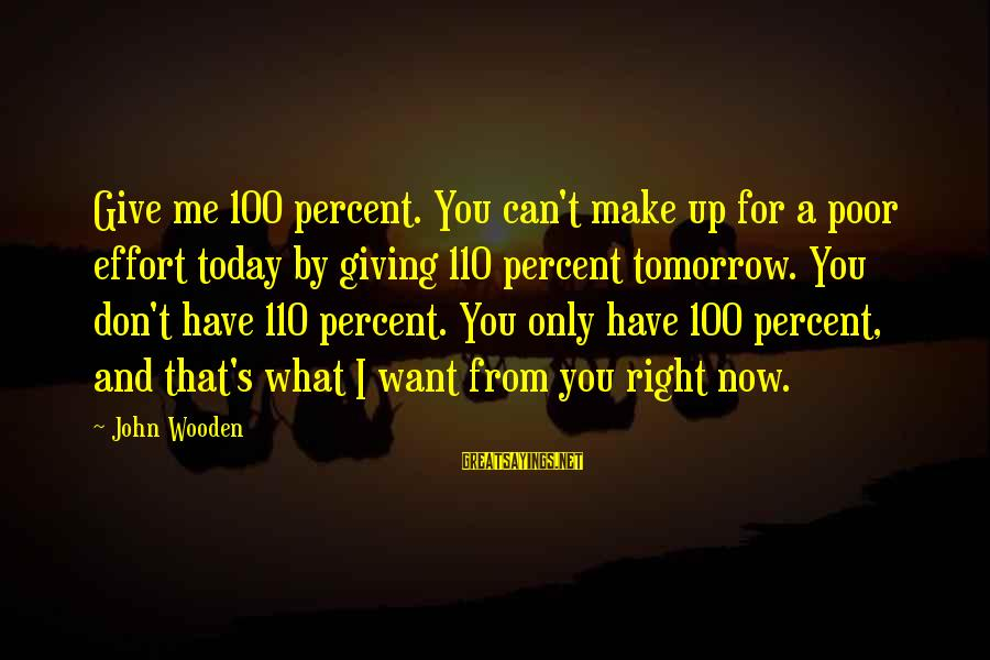 Can't Give Up Now Sayings By John Wooden: Give me 100 percent. You can't make up for a poor effort today by giving