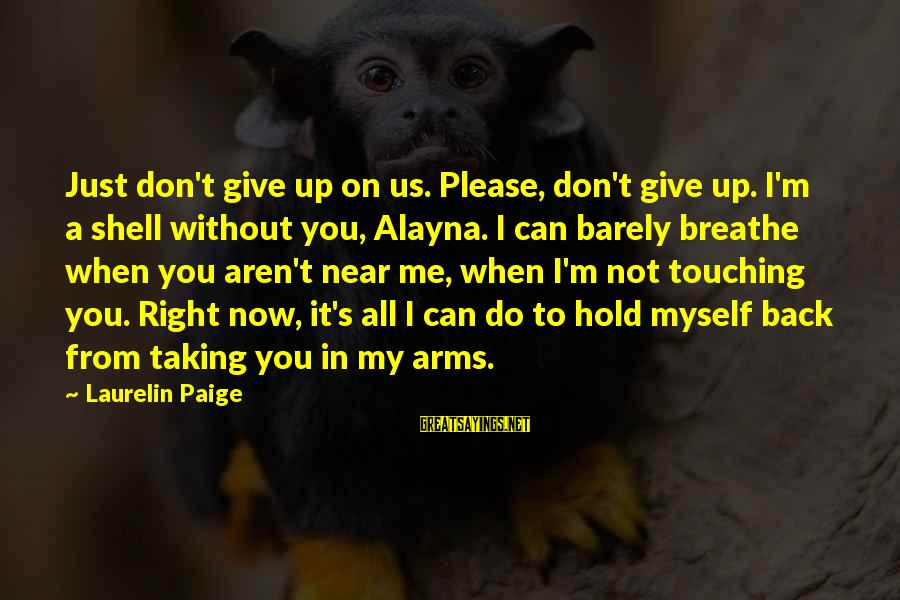 Can't Give Up Now Sayings By Laurelin Paige: Just don't give up on us. Please, don't give up. I'm a shell without you,