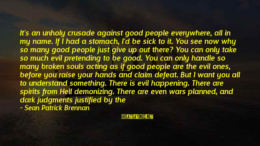 Can't Give Up Now Sayings By Sean Patrick Brennan: It's an unholy crusade against good people everywhere, all in my name. If I had