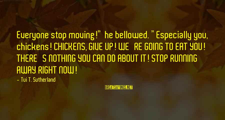 "Can't Give Up Now Sayings By Tui T. Sutherland: Everyone stop moving!"" he bellowed. ""Especially you, chickens! CHICKENS, GIVE UP! WE'RE GOING TO EAT"