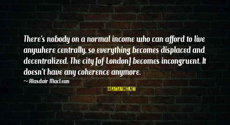 Can't Live Anymore Sayings By Alasdair MacLean: There's nobody on a normal income who can afford to live anywhere centrally, so everything