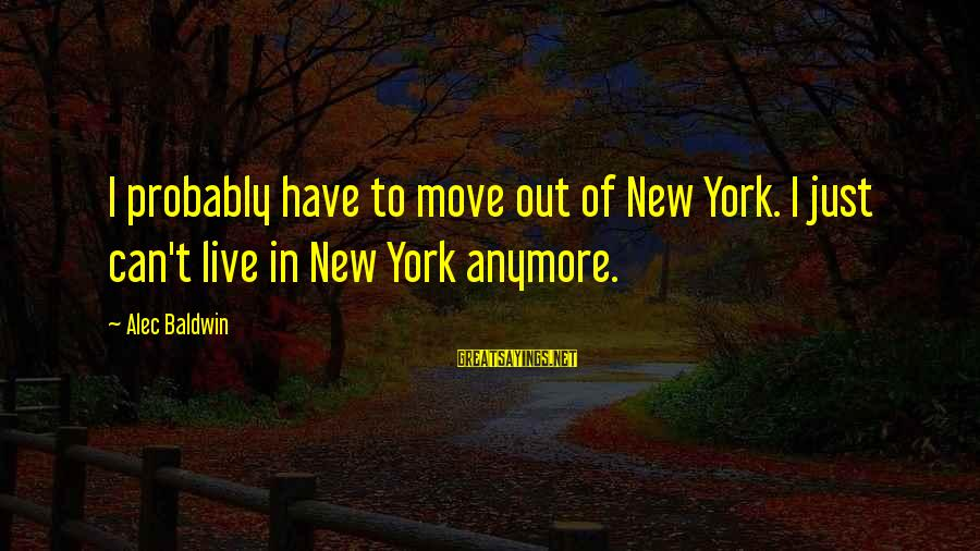 Can't Live Anymore Sayings By Alec Baldwin: I probably have to move out of New York. I just can't live in New