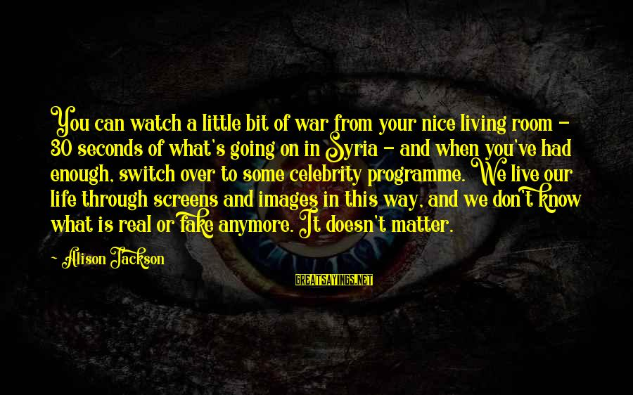 Can't Live Anymore Sayings By Alison Jackson: You can watch a little bit of war from your nice living room - 30