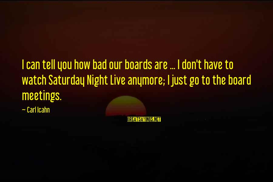 Can't Live Anymore Sayings By Carl Icahn: I can tell you how bad our boards are ... I don't have to watch