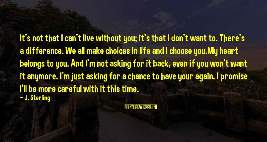 Can't Live Anymore Sayings By J. Sterling: It's not that I can't live without you; it's that I don't want to. There's