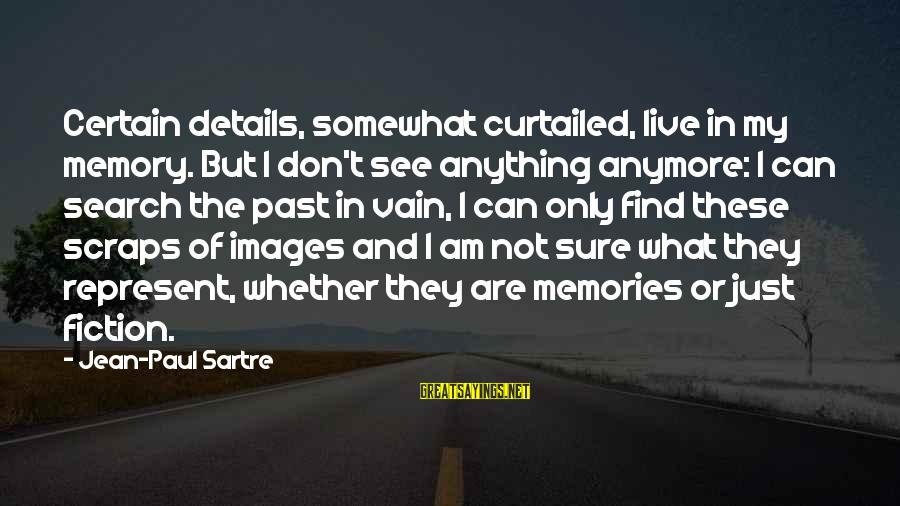 Can't Live Anymore Sayings By Jean-Paul Sartre: Certain details, somewhat curtailed, live in my memory. But I don't see anything anymore: I