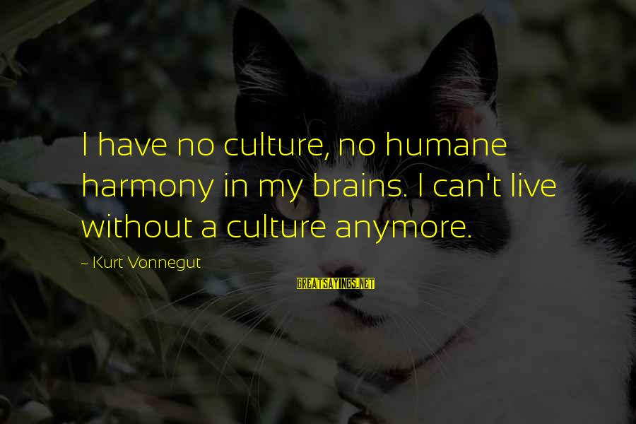 Can't Live Anymore Sayings By Kurt Vonnegut: I have no culture, no humane harmony in my brains. I can't live without a