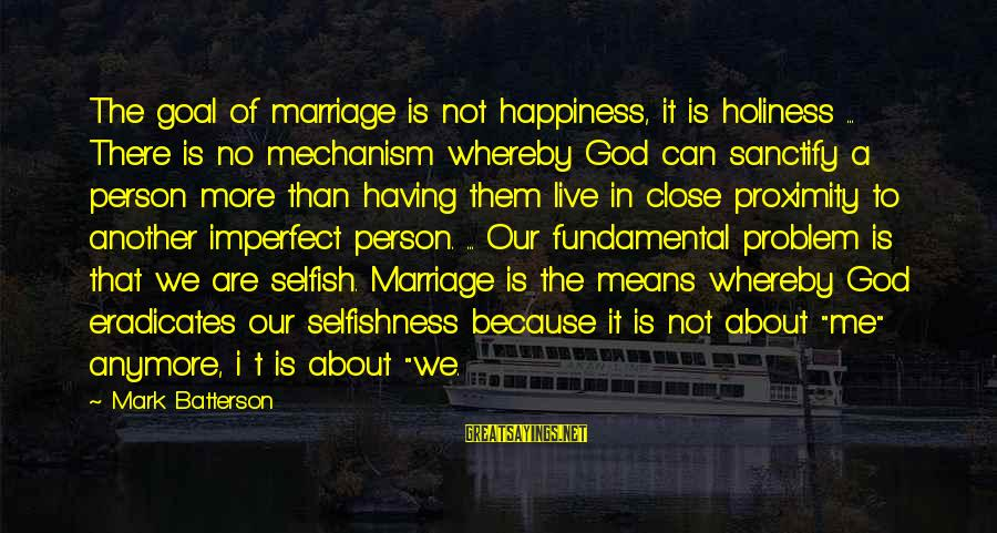 Can't Live Anymore Sayings By Mark Batterson: The goal of marriage is not happiness, it is holiness ... There is no mechanism