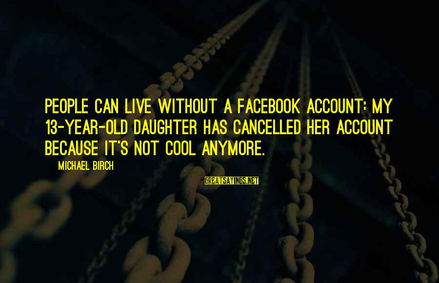 Can't Live Anymore Sayings By Michael Birch: People can live without a Facebook account: my 13-year-old daughter has cancelled her account because