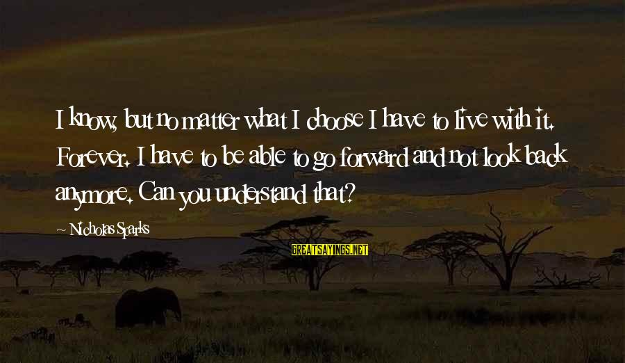 Can't Live Anymore Sayings By Nicholas Sparks: I know, but no matter what I choose I have to live with it. Forever.