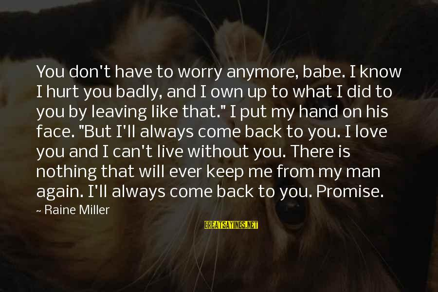 Can't Live Anymore Sayings By Raine Miller: You don't have to worry anymore, babe. I know I hurt you badly, and I