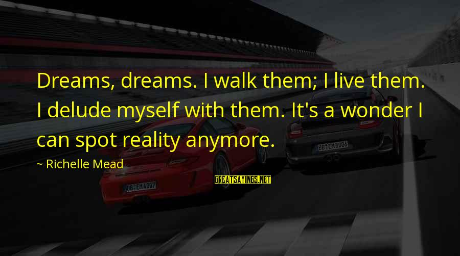 Can't Live Anymore Sayings By Richelle Mead: Dreams, dreams. I walk them; I live them. I delude myself with them. It's a