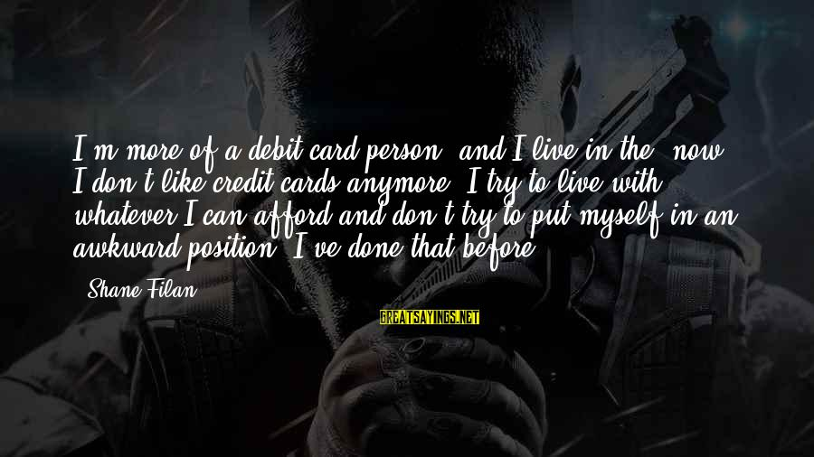 Can't Live Anymore Sayings By Shane Filan: I'm more of a debit card person, and I live in the 'now'. I don't