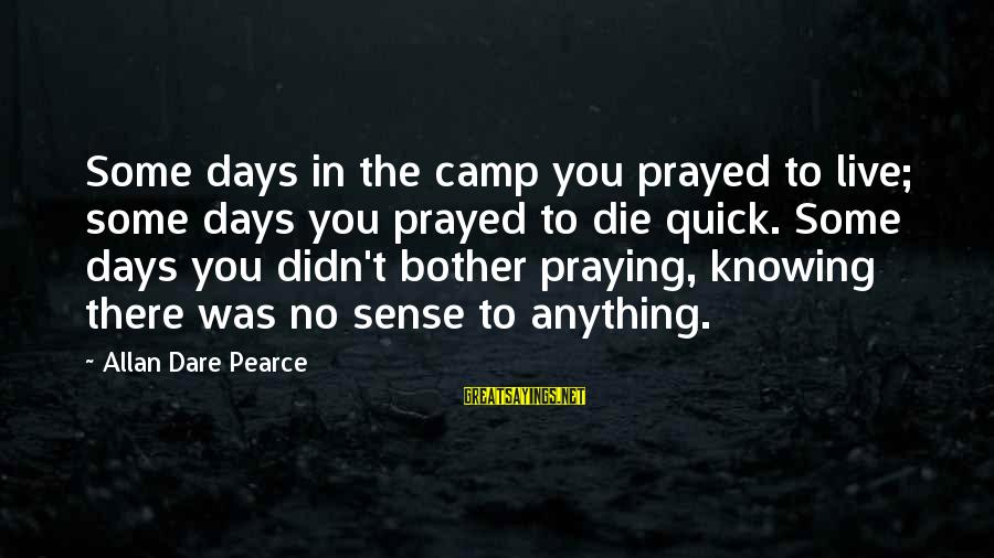 Can't Smile Anymore Sayings By Allan Dare Pearce: Some days in the camp you prayed to live; some days you prayed to die