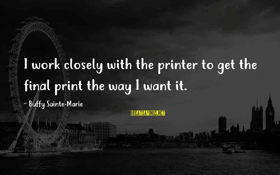 Can't Smile Anymore Sayings By Buffy Sainte-Marie: I work closely with the printer to get the final print the way I want
