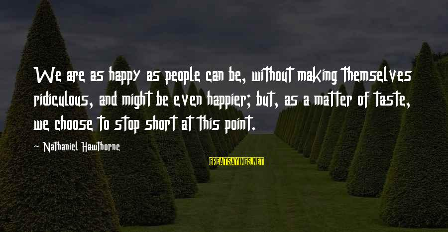 Can't Smile Anymore Sayings By Nathaniel Hawthorne: We are as happy as people can be, without making themselves ridiculous, and might be