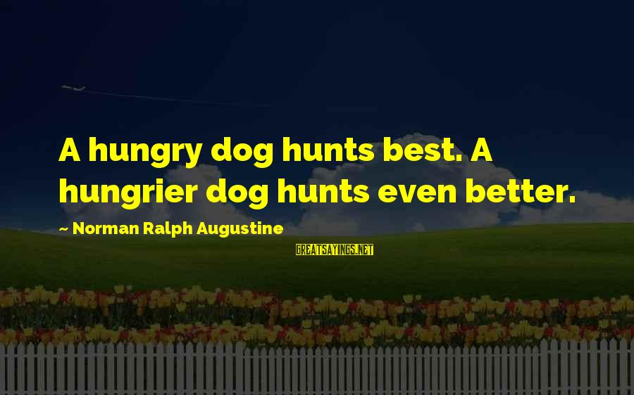Can't Smile Anymore Sayings By Norman Ralph Augustine: A hungry dog hunts best. A hungrier dog hunts even better.