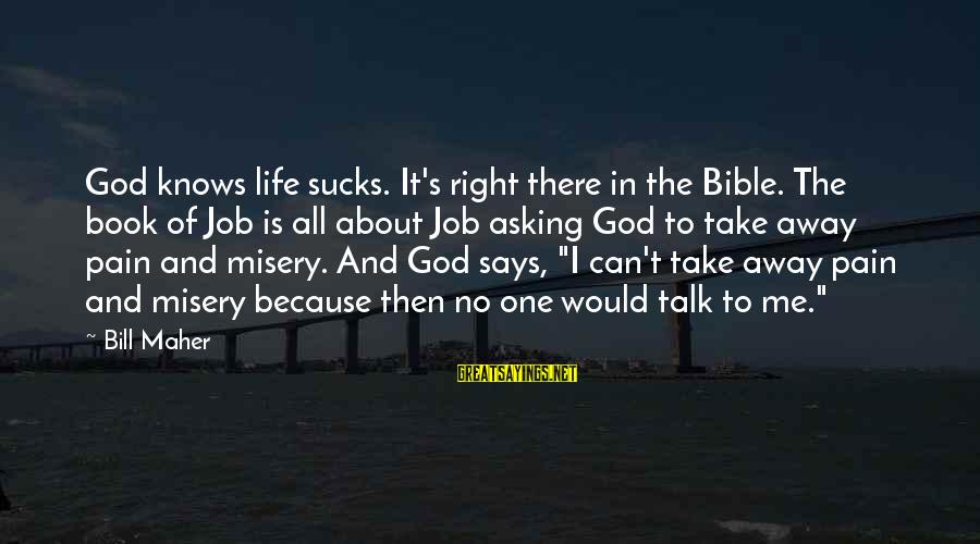 Can't Take Me Sayings By Bill Maher: God knows life sucks. It's right there in the Bible. The book of Job is