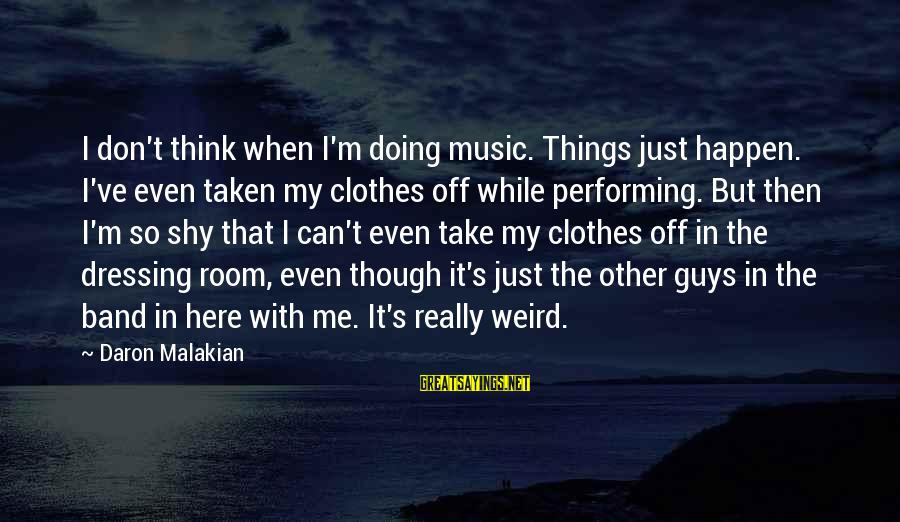 Can't Take Me Sayings By Daron Malakian: I don't think when I'm doing music. Things just happen. I've even taken my clothes