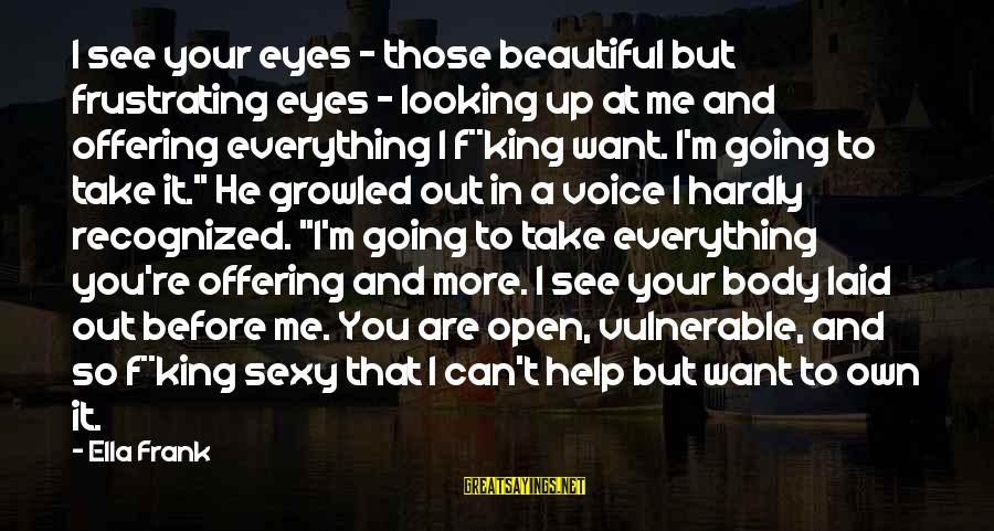 Can't Take Me Sayings By Ella Frank: I see your eyes - those beautiful but frustrating eyes - looking up at me