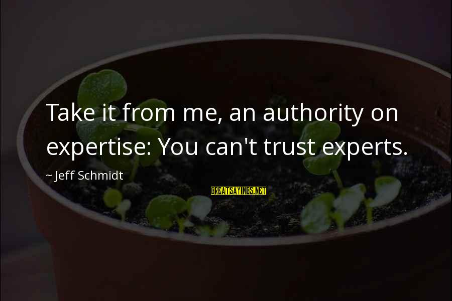 Can't Take Me Sayings By Jeff Schmidt: Take it from me, an authority on expertise: You can't trust experts.
