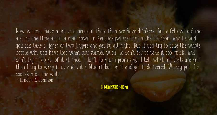 Can't Take Me Sayings By Lyndon B. Johnson: Now we may have more preachers out there than we have drinkers. But a fellow