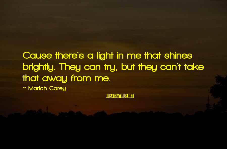 Can't Take Me Sayings By Mariah Carey: Cause there's a light in me that shines brightly. They can try, but they can't