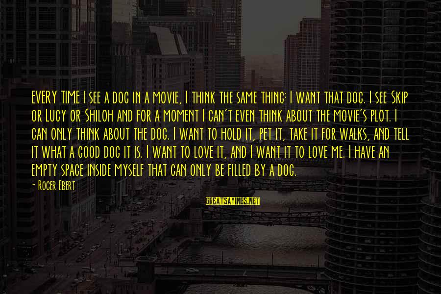 Can't Take Me Sayings By Roger Ebert: EVERY TIME I see a dog in a movie, I think the same thing: I