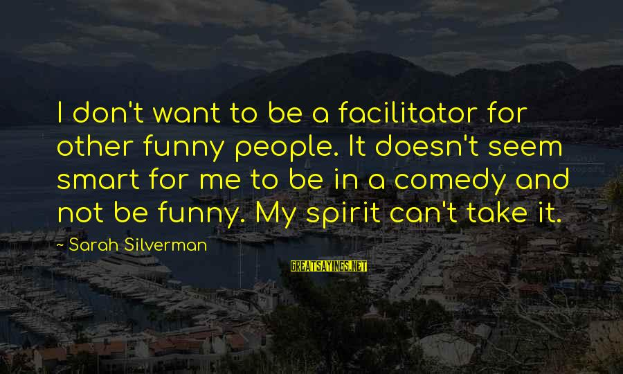 Can't Take Me Sayings By Sarah Silverman: I don't want to be a facilitator for other funny people. It doesn't seem smart