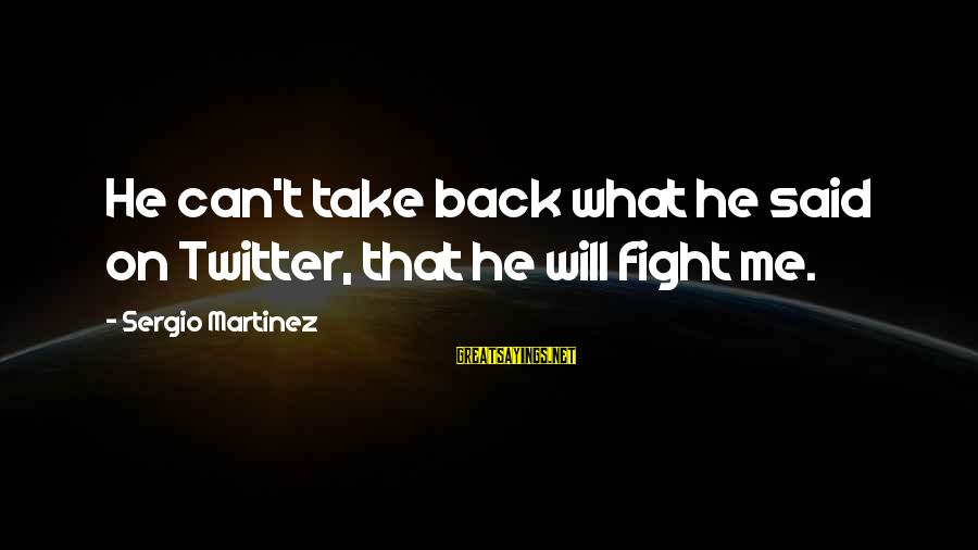 Can't Take Me Sayings By Sergio Martinez: He can't take back what he said on Twitter, that he will fight me.