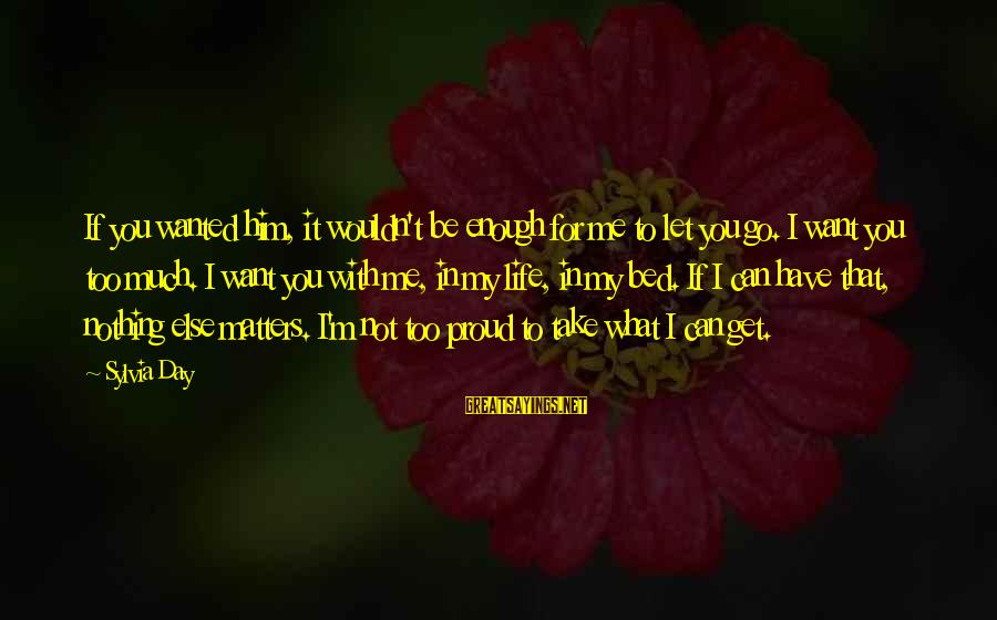Can't Take Me Sayings By Sylvia Day: If you wanted him, it wouldn't be enough for me to let you go. I