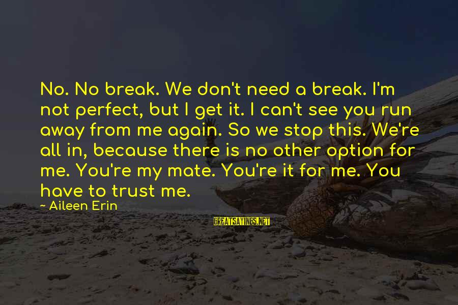 Can't Trust You Again Sayings By Aileen Erin: No. No break. We don't need a break. I'm not perfect, but I get it.