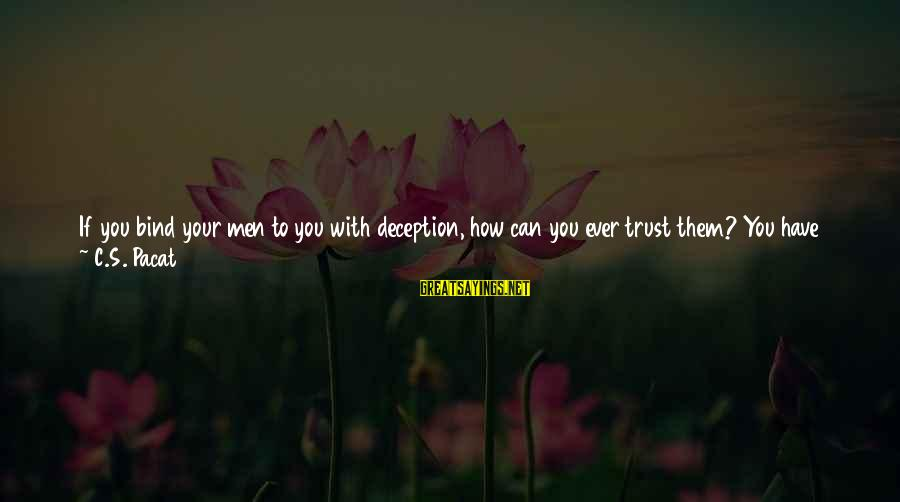 Can't Trust You Again Sayings By C.S. Pacat: If you bind your men to you with deception, how can you ever trust them?