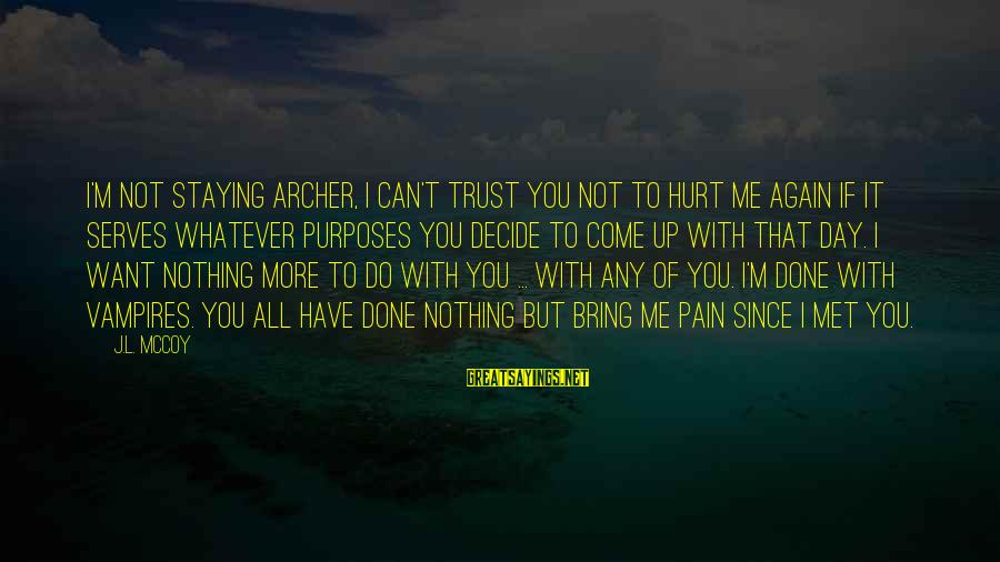 Can't Trust You Again Sayings By J.L. McCoy: I'm not staying Archer, I can't trust you not to hurt me again if it