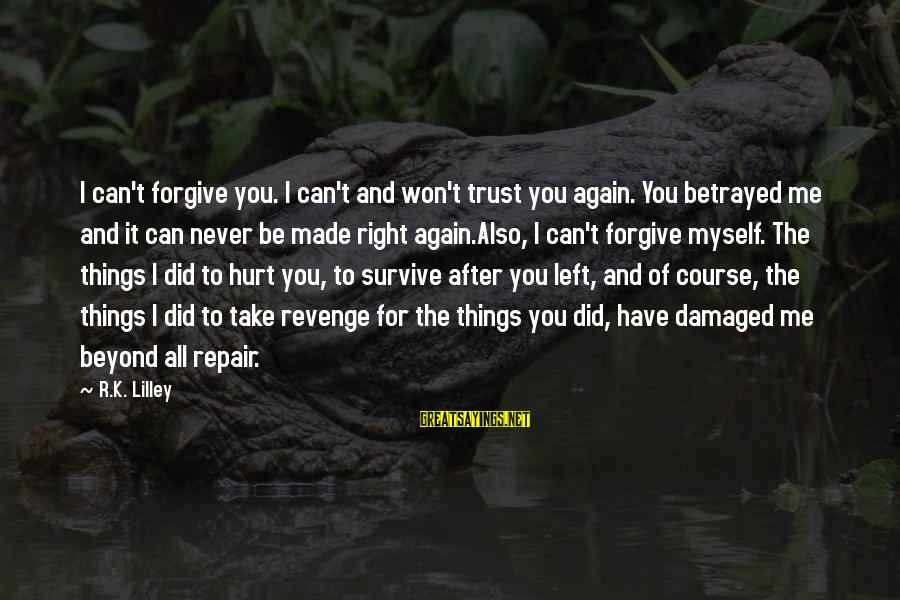 Can't Trust You Again Sayings By R.K. Lilley: I can't forgive you. I can't and won't trust you again. You betrayed me and