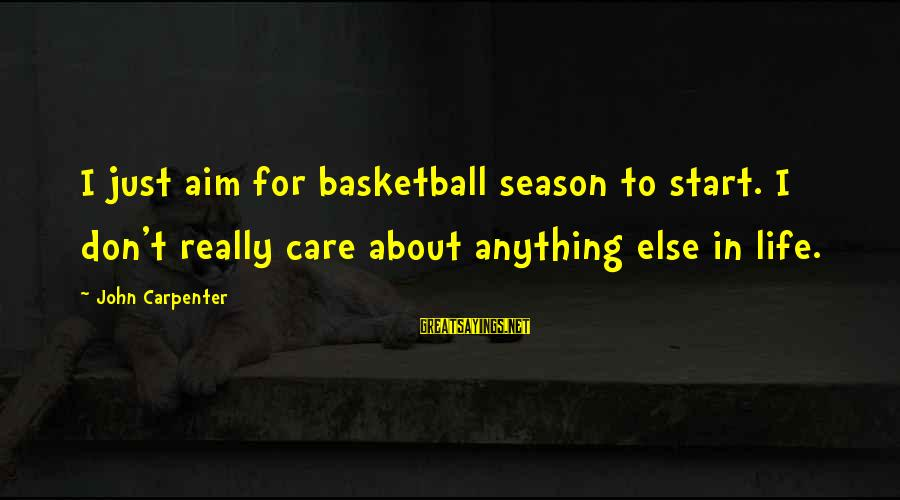 Cantatas Sayings By John Carpenter: I just aim for basketball season to start. I don't really care about anything else